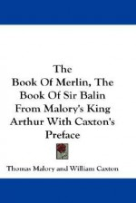 The Book of Merlin / The Book of Sir Balin, from Malory's King Arthur with Caxton's Preface - Thomas Malory, William Caxton