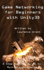 Game Networking for Beginners with Unity3D - Laurence Grant, Joanne Grant