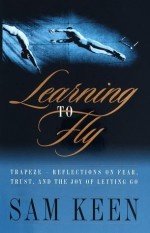 Learning to Fly: Reflections on Fear, Trust, and the Joy of Letting Go - Sam Keen