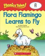 Phonics Tales: Flora Flamingo Learns to Fly (FL) - Scholastic Inc., Kellie Lewis, Scholastic Inc.