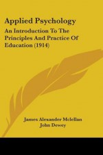 Applied Psychology: An Introduction to the Principles and Practice of Education (1914) - James Alexander Mclellan, John Dewey