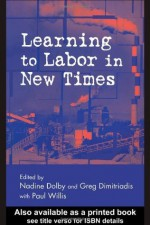 Learning to Labor in New Times (Critical Social Thought) - Nadine Dolby, Greg Dimitriadis, Stanley Aronowitz