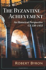 The Byzantine Achievement: An Historical Perspective; C.E. 330-1453 - Robert Byron