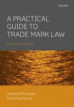 A Practical Guide to Trade Mark Law 5e - Amanda Michaels, Andrew Norris