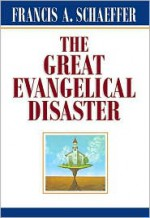 The Great Evangelical Disaster - Francis August Schaeffer