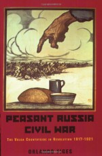 Peasant Russia, Civil War: The Volga Countryside in Revolution 1917-21 - Orlando Figes