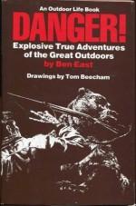 Danger: Explosive True Adventures of the Great Outdoors (An Outdoor Life Book) - Ben East, Tom Beecham