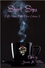 Short Sips: Coffee House Flash Fiction Collection 2 - Jessica A. Weiss, Jamie Freeman, C.S. Nelson, Matt Kurtz, Steve Hagood, Heidi Mannan, Joe Jablonski, Lawrence Falcetano, Rohini Pathmanathan, Justin Swapp, Katy-Rose Hotker, Jeff C. Carter, Iain Pattison, B.E. Scully, Chris Bartholomew, Julie Reece, Chanté McCoy