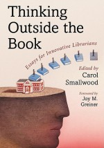 Thinking Outside the Book: Essays for Innovative Librarians - Carol Smallwood