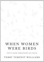 When Women Were Birds: Fifty-four Variations on Voice - Terry Tempest Williams