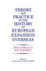 Theory and Practice in the History of European Expansion Overseas: Essays in Honour of Ronald Robinson - Andrew Porter