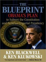 The Blueprint: Obama's Plan to Subvert the Constitution and Build an Imperial Presidency - Ken Blackwell, Ken Klukowski, Kevin Foley
