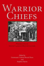 Warrior Chiefs: Perspectives on Senior Canadian Military Leaders - Bernd Horn, Stephen Harris