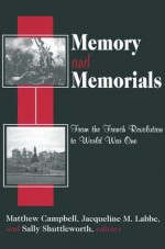 Memory and Memorials: From the French Revolution to World War One - Sally Shuttleworth, Matthew Campbell