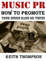 Music PR: How to Promote Your Band, Music or Venue: - Keith Thompson
