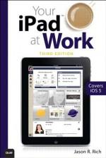 Your iPad at Work (Covers iOS 6 on iPad 2, iPad 3rd/4th generation, and iPad mini) (3rd Edition) - Jason R. Rich