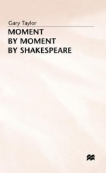 Moment By Moment By Shakespeare - Gary Taylor