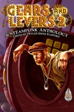 Gears and Levers 2: A Steampunk Anthology - Chaz Brenchley, Irene Radford, David Lee Summers, Alma Alexander, Larry Lefkowitz, Shawna Reppert, Tina Connolly, Karen Brenchley, Voss Foster, Frog Jones, Esther Jones, Phyllis Irene Radford, Jeanette M. Bennett