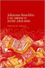 Johannes Reuchlin and the Campaign to Destroy Jewish Books - David H. Price
