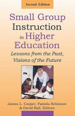 Small Group Instruction in Higher Education: Lessons from the Past, Visions of the Future - James L. Cooper, Pamela Robinson, David Ball
