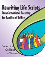 Rewriting Life Scripts: Transformational Recovery for Families of Addicts - Liliane Desjardins, Nancy Oelklaus, Irene Watson