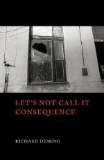 Let's Not Call It Consequence - Richard Deming