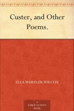 Custer, and Other Poems. - Ella Wheeler Wilcox