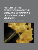 History of the Expedition Under the Command of Captains Lewis & Clarke, Vol 2 - Meriwether Lewis