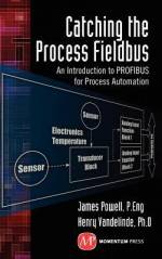 Catching the Process Fieldbus: An Introduction to Profibus for Process Automation - James Powell, Henry Vandelinde