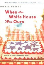 When the White House Was Ours - Porter Shreve
