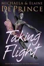 Taking Flight: From War Orphan to Star Ballerina - Michaela Deprince