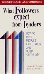 What Followers Expect From Leaders: How To Meet People's Expectations And Build Credibility (Management Series) - James M. Kouzes, Barry Z. Posner