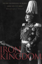 Iron Kingdom: The Rise and Downfall of Prussia, 1600–1947 - Christopher Munro Clark
