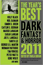 The Year's Best Dark Fantasy & Horror, 2011 Edition - Simon R. Green, Tanith Lee, John Shirley, Tim Powers, Caitlín R. Kiernan, Norman Partridge, Laird Barron, Gene Wolfe, Joe R. Lansdale, Peter Watts, Peter Atkins, Maureen F. McHugh, Margo Lanagan, Stephen Graham Jones, Steve Berman, Jay Lake, Michael Skeet, Sarah Totton, Ly