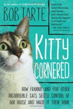 Kitty Cornered: How Frannie and Five Other Incorrigible Cats Seized Control of Our House and Made It Their Home - Bob Tarte