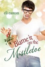 Blame It On The Mistletoe - Eli Easton