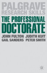 The Professional Doctorate: A Practical Guide - John Fulton, Judith Kuit, Gail Sanders, Peter Smith