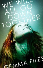 We Will All Go Down Together - Gemma Files