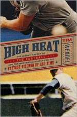 High Heat: The Secret History of the Fastball and the Improbable Search for the Fastest Pitcher of All Time - Tim Wendel
