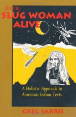 KEEPING SLUG WOMAN ALIVE: A Holistic Approach to American Indian Texts - Greg Sarris