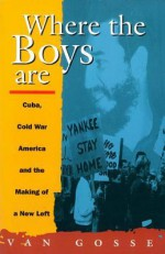 Where the Boys Are: Cuba, Cold War and the Making of a New Left - Van Gosse
