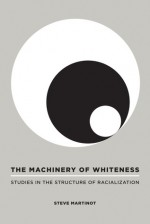 The Machinery of Whiteness: Studies in the Structure of Racialization - Steve Martinot