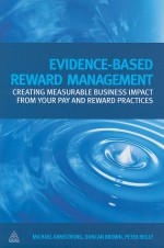 Evidence Based Reward Management: Creating Measurable Business Impact from Your Pay and Reward Practices - Michael Armstrong, Duncan Brown, Peter Reilly