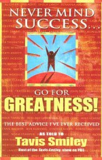 Never Mind Success - Go For Greatness!: The Best Advice I've Ever Received - Tavis Smiley