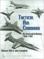 Tactical Air Command: An Illustrated History, 1946-1992 - Mike D. Hill, John Campbell