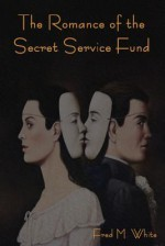The Romance of the Secret Service Fund - Fred M. White