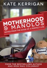 Motherhood & Manolos: Notes From the Edge of a Perfect Life - Kate Kerrigan
