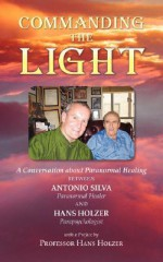 Commanding the Light: A Conversation about Paranormal Healing Between Antonio Silva and Hans Holzer - Antonio Silva, Hans Holzer