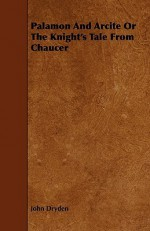 Palamon and Arcite or the Knight's Tale from Chaucer - John Dryden