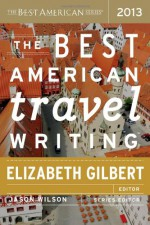 The Best American Travel Writing 2013 - Elizabeth Gilbert, Jason Wilson
